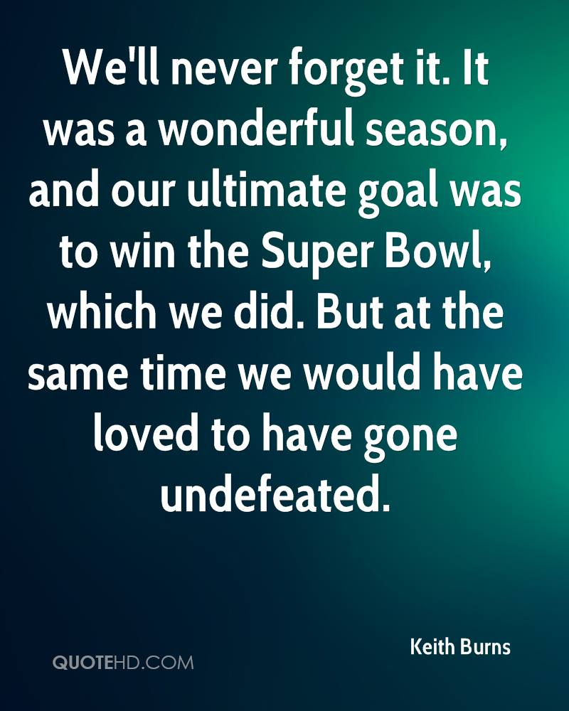 We'll never forget it. It was a wonderful season, and our ultimate goal was to win the Super Bowl, which we did. But at the same time we would have loved to have gone undefeated.