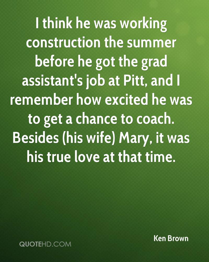 I think he was working construction the summer before he got the grad assistant's job at Pitt, and I remember how excited he was to get a chance to coach. Besides (his wife) Mary, it was his true love at that time.