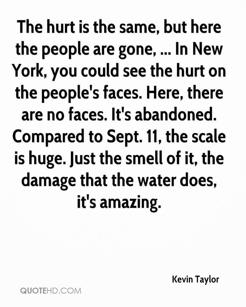 The hurt is the same, but here the people are gone, ... In New York, you could see the hurt on the people's faces. Here, there are no faces. It's abandoned. Compared to Sept. 11, the scale is huge. Just the smell of it, the damage that the water does, it's amazing.