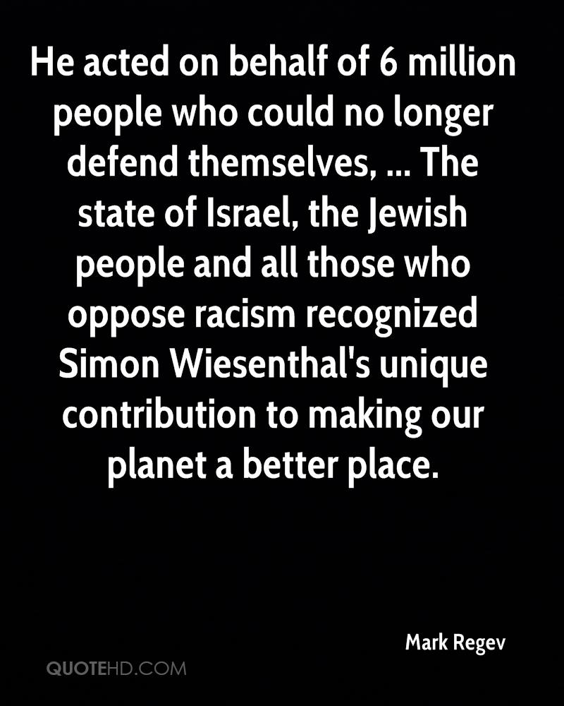 He acted on behalf of 6 million people who could no longer defend themselves, ... The state of Israel, the Jewish people and all those who oppose racism recognized Simon Wiesenthal's unique contribution to making our planet a better place.