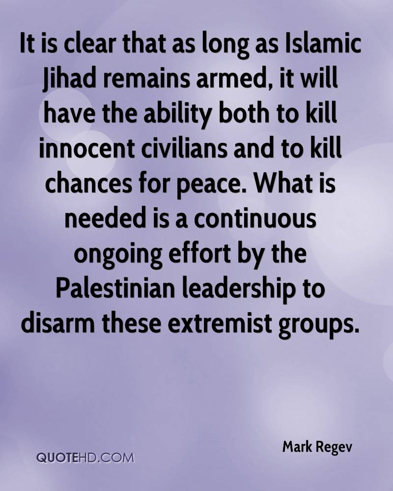 It is clear that as long as Islamic Jihad remains armed, it will have the ability both to kill innocent civilians and to kill chances for peace. What is needed is a continuous ongoing effort by the Palestinian leadership to disarm these extremist groups.