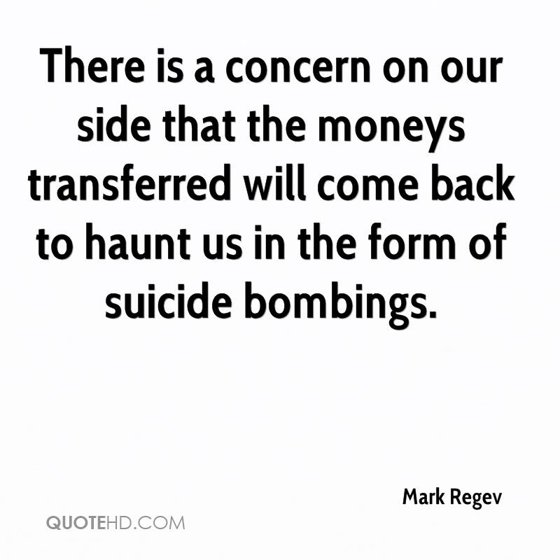 There is a concern on our side that the moneys transferred will come back to haunt us in the form of suicide bombings.
