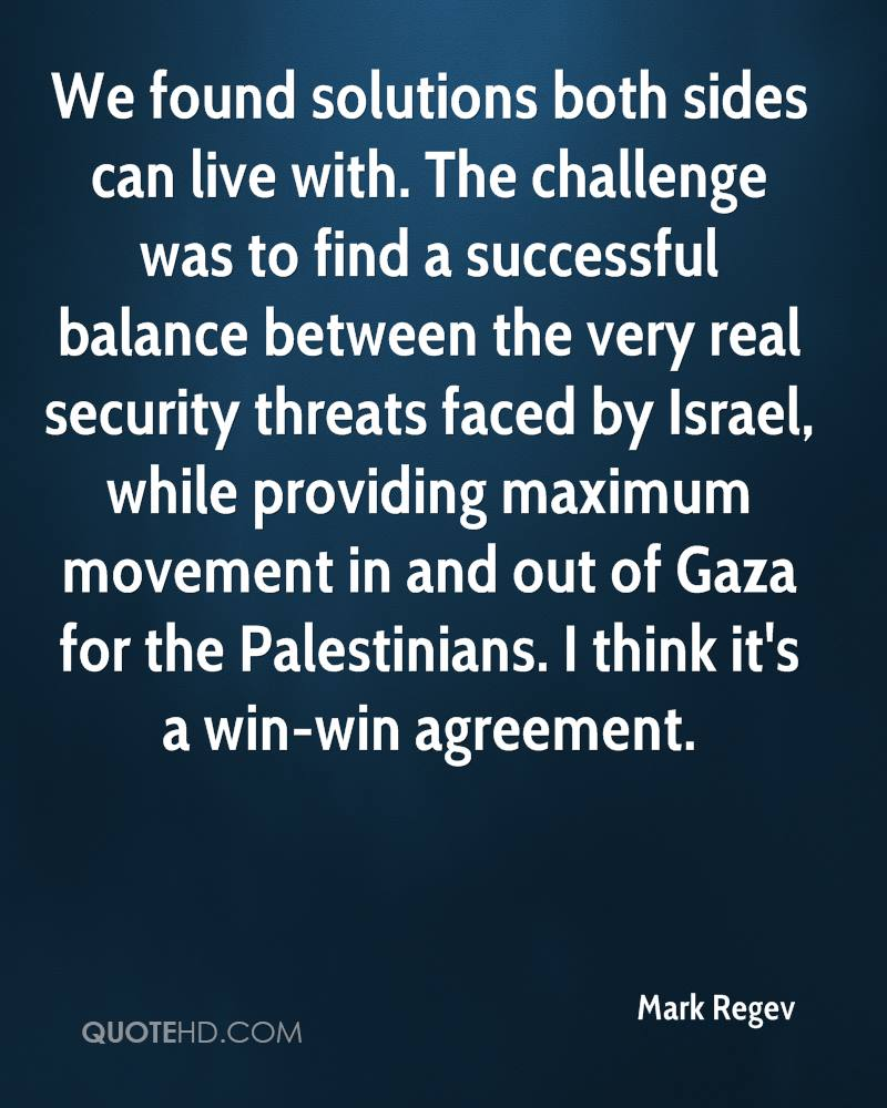 We found solutions both sides can live with. The challenge was to find a successful balance between the very real security threats faced by Israel, while providing maximum movement in and out of Gaza for the Palestinians. I think it's a win-win agreement.