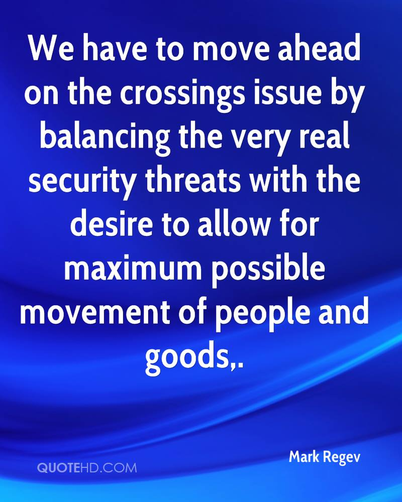 We have to move ahead on the crossings issue by balancing the very real security threats with the desire to allow for maximum possible movement of people and goods.
