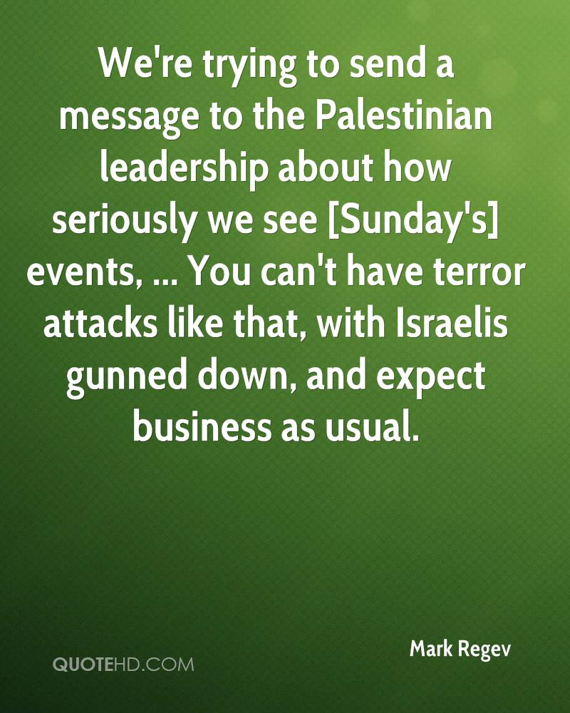 We're trying to send a message to the Palestinian leadership about how seriously we see [Sunday's] events, ... You can't have terror attacks like that, with Israelis gunned down, and expect business as usual.