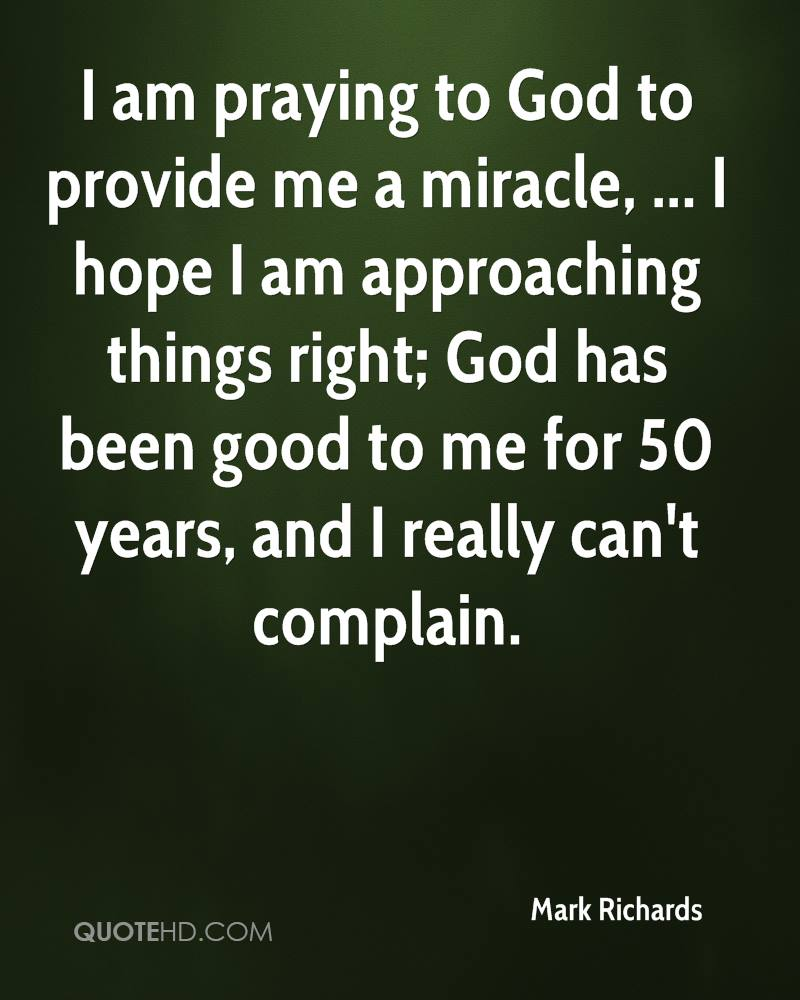 I am praying to God to provide me a miracle, ... I hope I am approaching things right; God has been good to me for 50 years, and I really can't complain.