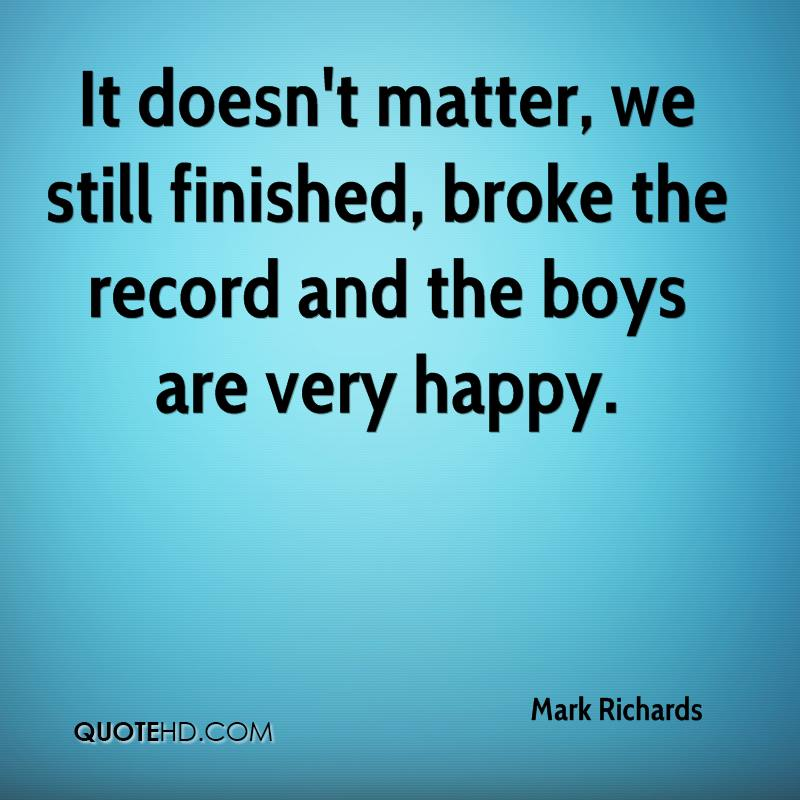 It doesn't matter, we still finished, broke the record and the boys are very happy.
