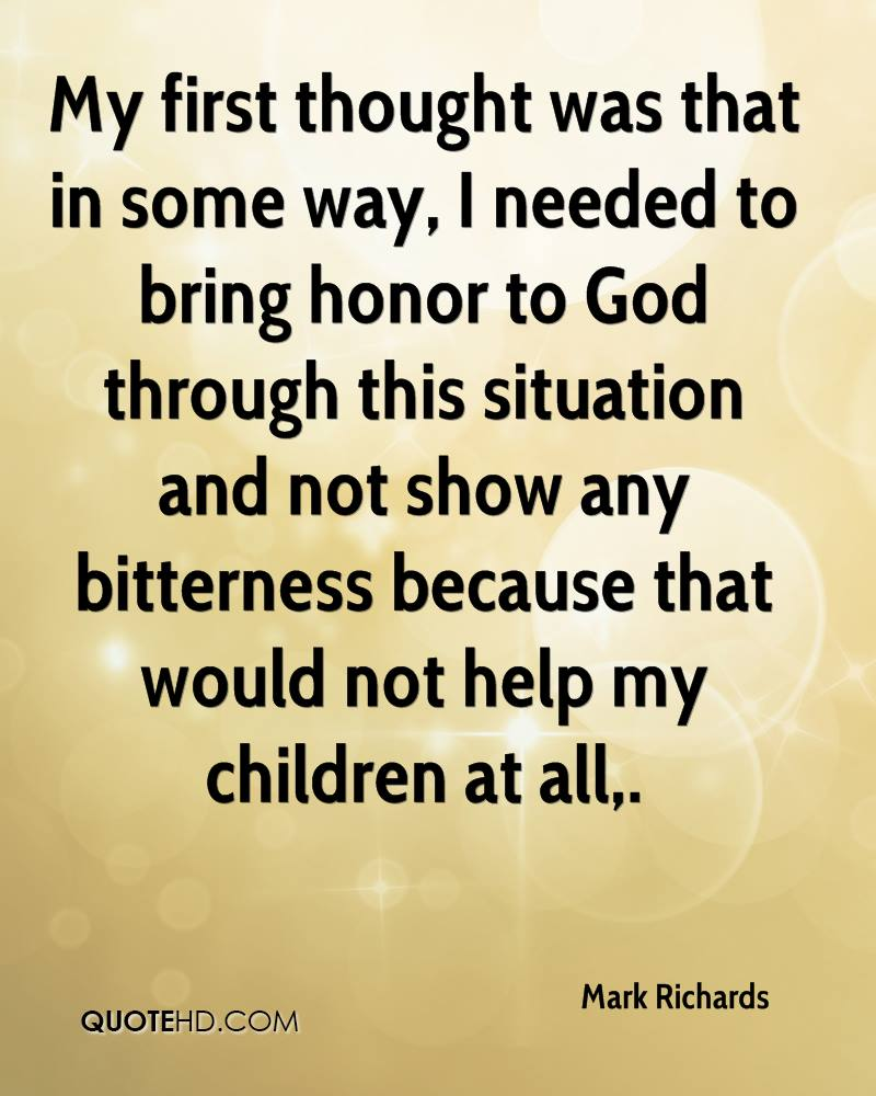 My first thought was that in some way, I needed to bring honor to God through this situation and not show any bitterness because that would not help my children at all.