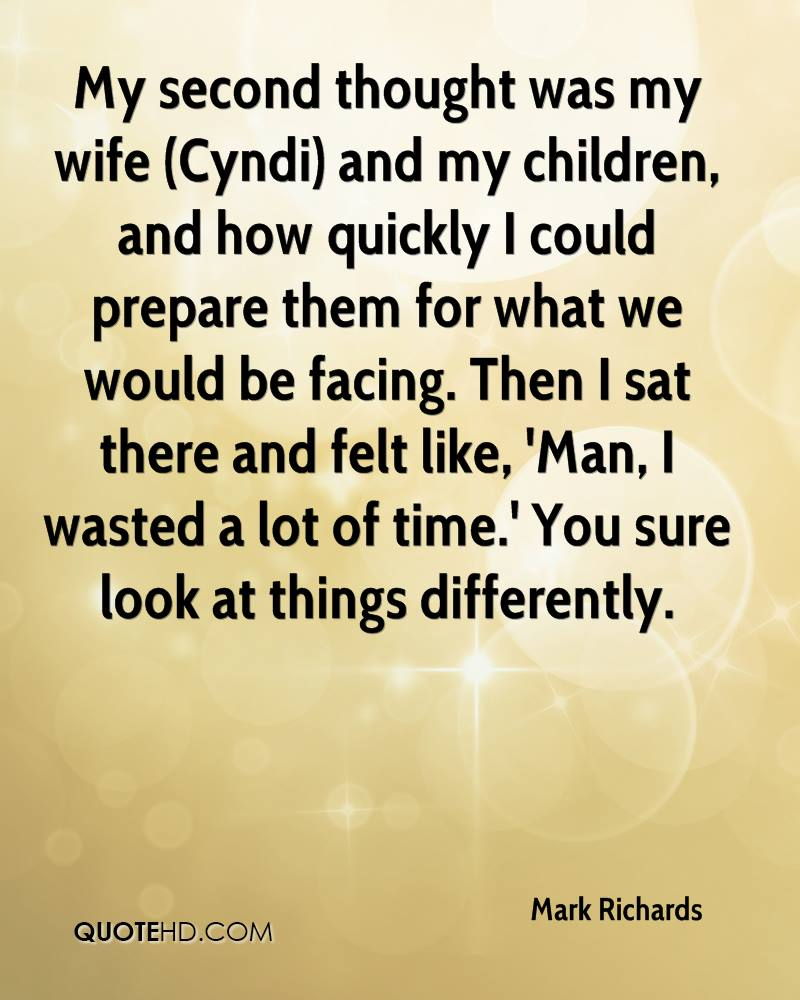 My second thought was my wife (Cyndi) and my children, and how quickly I could prepare them for what we would be facing. Then I sat there and felt like, 'Man, I wasted a lot of time.' You sure look at things differently.