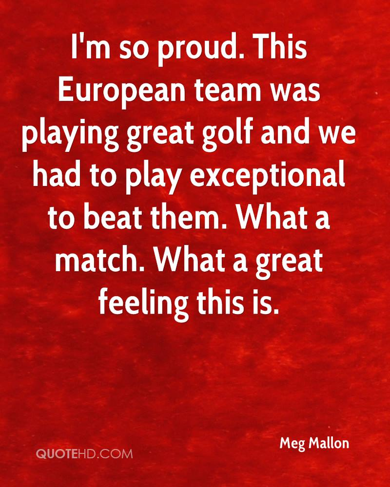 I'm so proud. This European team was playing great golf and we had to play exceptional to beat them. What a match. What a great feeling this is.