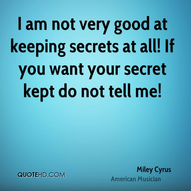 I am not very good at keeping secrets at all! If you want your secret kept do not tell me!