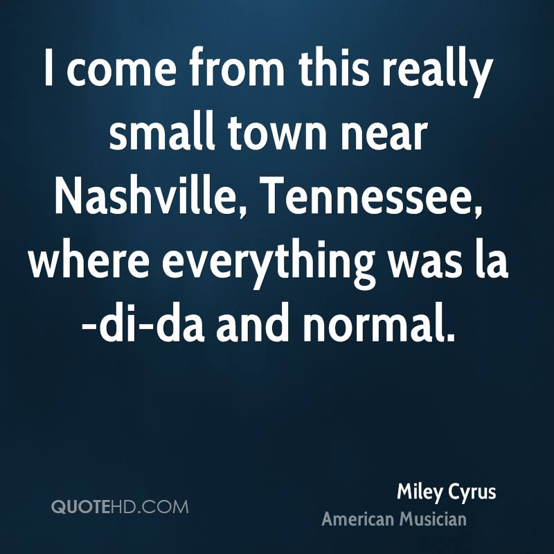 I come from this really small town near Nashville, Tennessee, where everything was la-di-da and normal.
