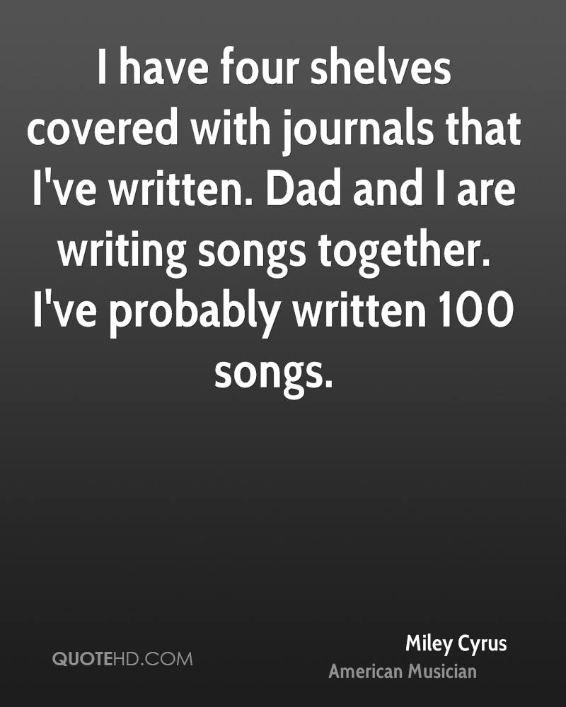 I have four shelves covered with journals that I've written. Dad and I are writing songs together. I've probably written 100 songs.