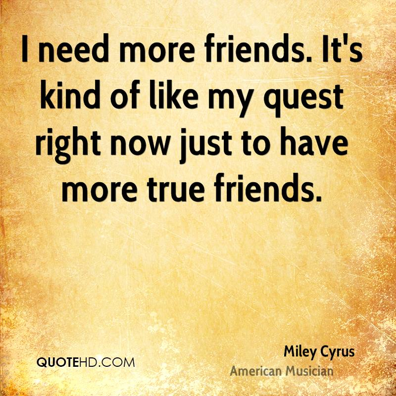 I need more friends. It's kind of like my quest right now just to have more true friends.