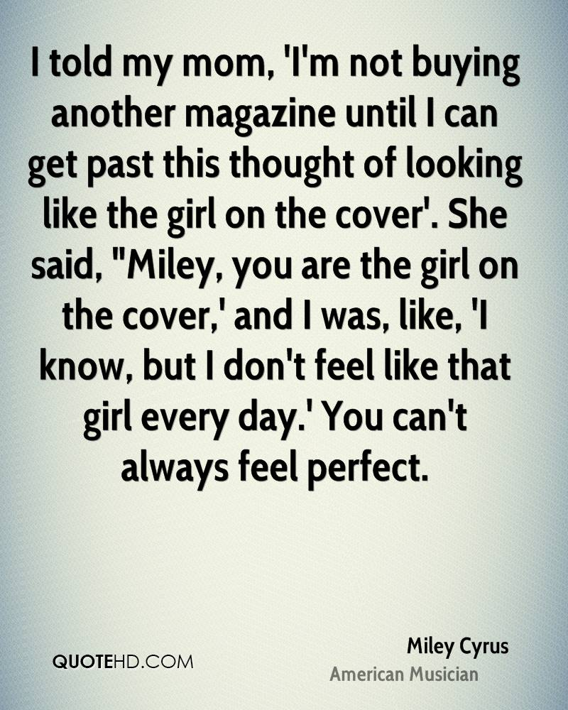 """I told my mom, 'I'm not buying another magazine until I can get past this thought of looking like the girl on the cover'. She said, """"Miley, you are the girl on the cover,' and I was, like, 'I know, but I don't feel like that girl every day.' You can't always feel perfect."""