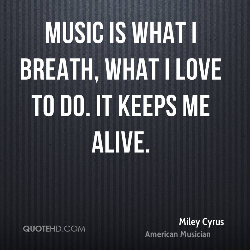 Music is what I breath, what I love to do. It keeps me alive.