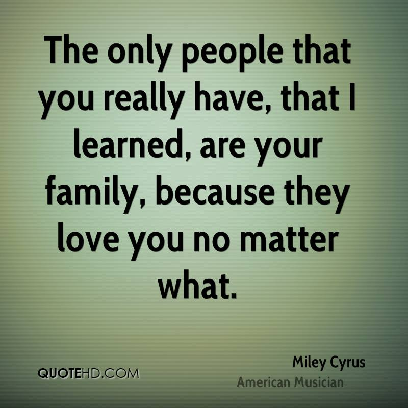 The only people that you really have, that I learned, are your family, because they love you no matter what.