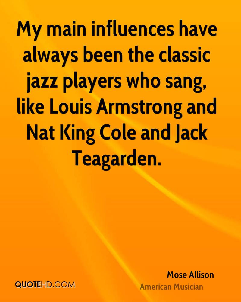 My main influences have always been the classic jazz players who sang, like Louis Armstrong and Nat King Cole and Jack Teagarden.