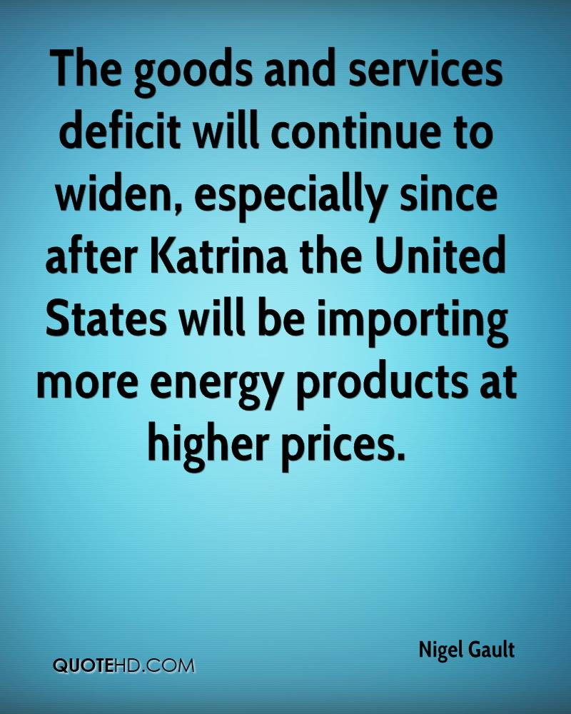 The goods and services deficit will continue to widen, especially since after Katrina the United States will be importing more energy products at higher prices.