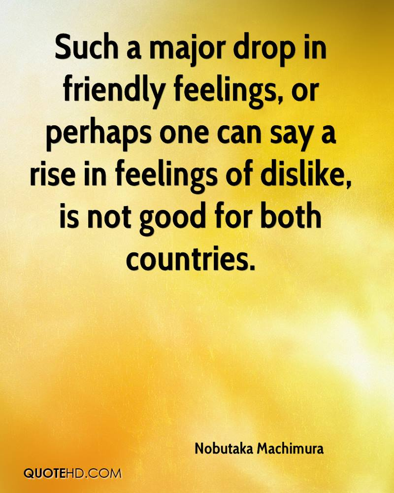Such a major drop in friendly feelings, or perhaps one can say a rise in feelings of dislike, is not good for both countries.