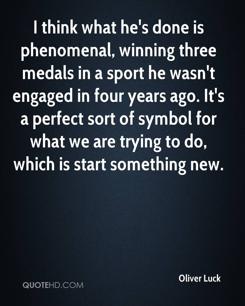 I think what he's done is phenomenal, winning three medals in a sport he wasn't engaged in four years ago. It's a perfect sort of symbol for what we are trying to do, which is start something new.