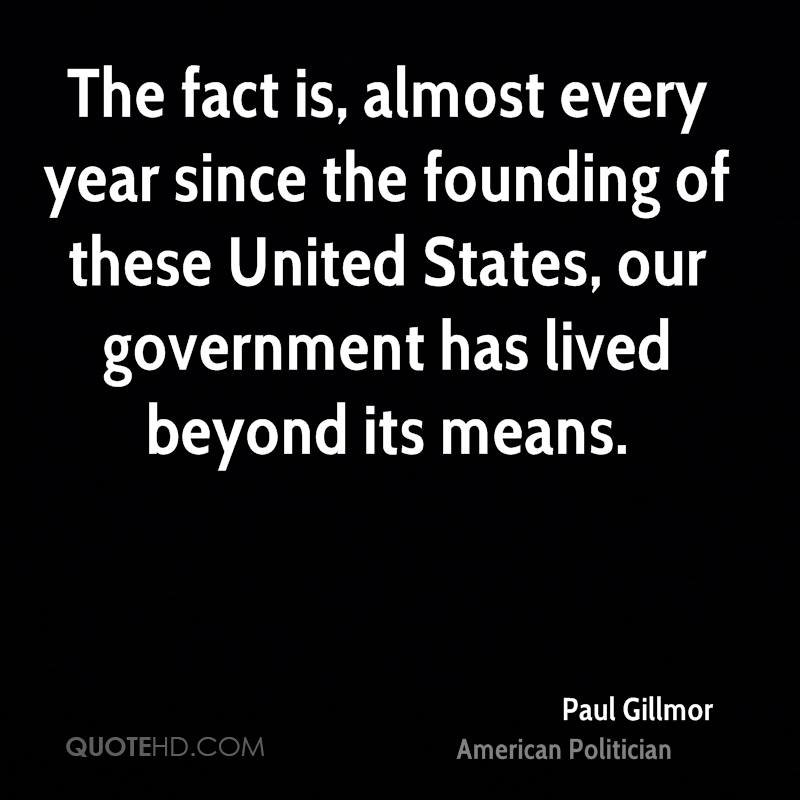 The fact is, almost every year since the founding of these United States, our government has lived beyond its means.