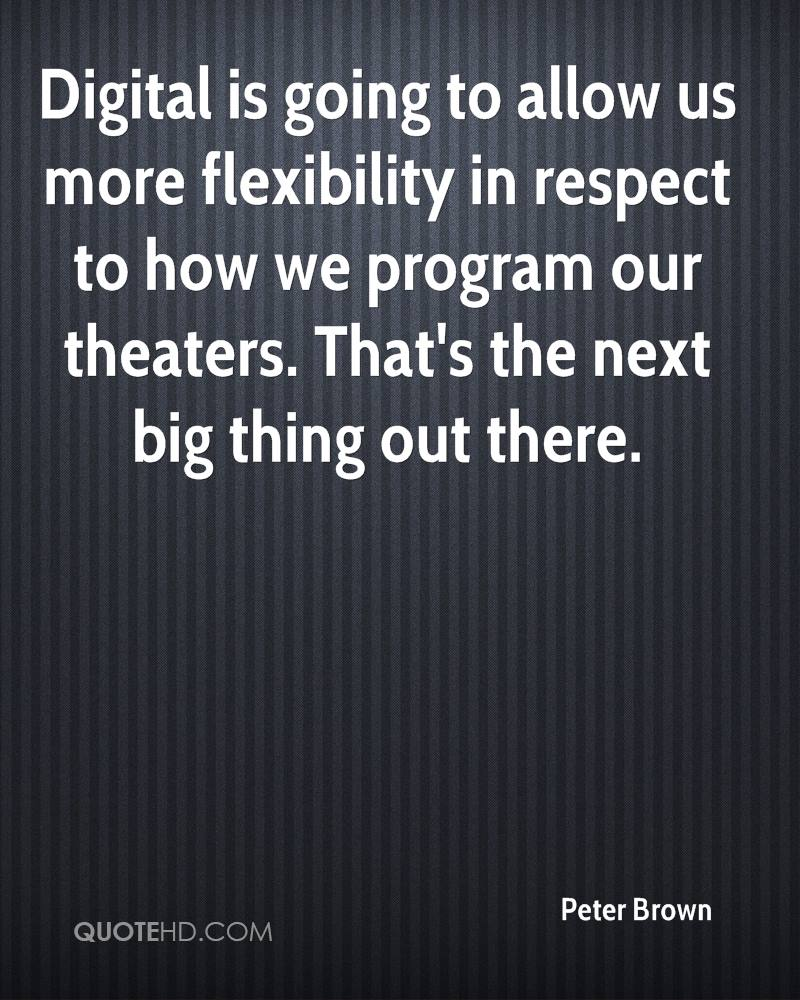 Digital is going to allow us more flexibility in respect to how we program our theaters. That's the next big thing out there.