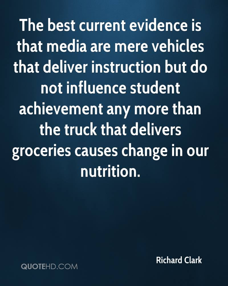 The best current evidence is that media are mere vehicles that deliver instruction but do not influence student achievement any more than the truck that delivers groceries causes change in our nutrition.
