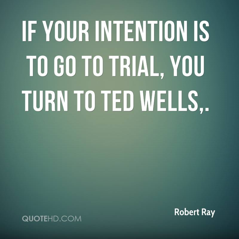 If your intention is to go to trial, you turn to Ted Wells.
