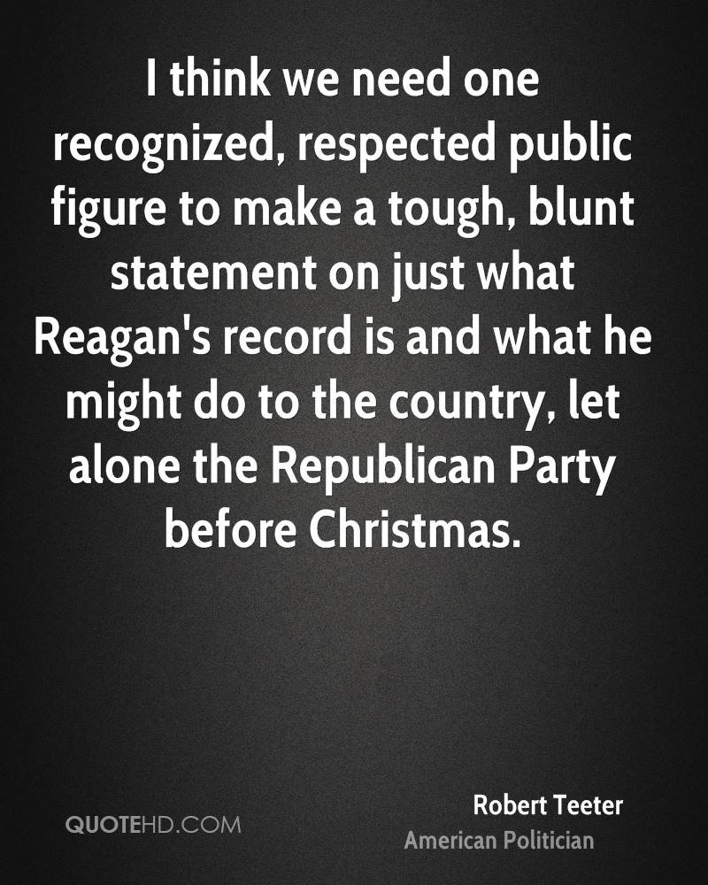 I think we need one recognized, respected public figure to make a tough, blunt statement on just what Reagan's record is and what he might do to the country, let alone the Republican Party before Christmas.