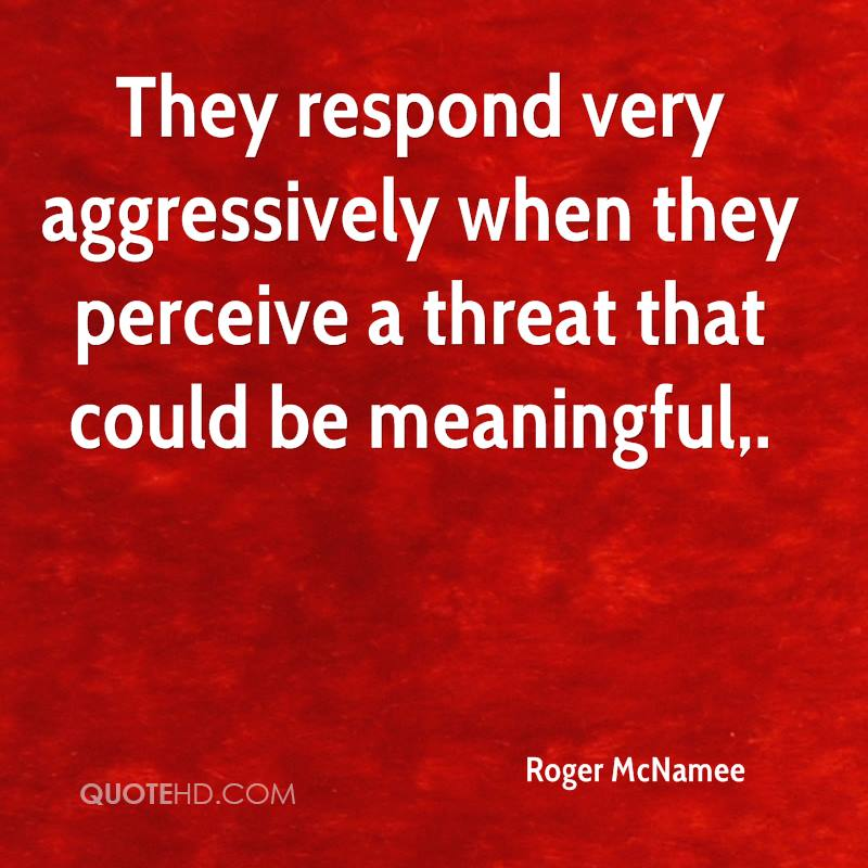 They respond very aggressively when they perceive a threat that could be meaningful.