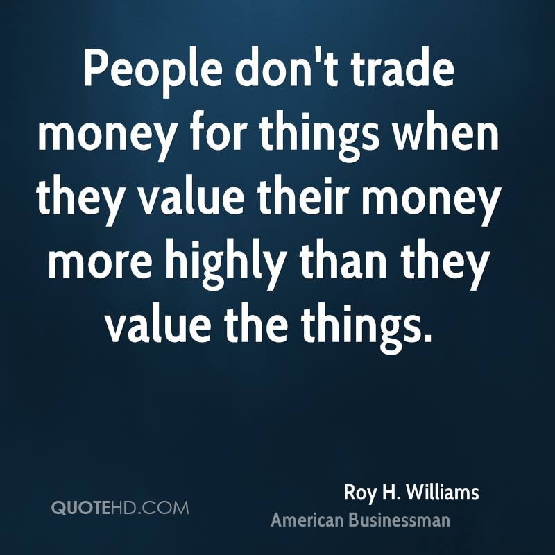 People don't trade money for things when they value their money more highly than they value the things.