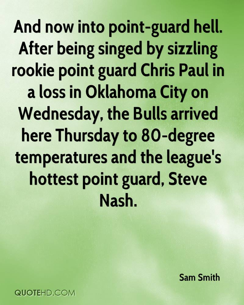 And now into point-guard hell. After being singed by sizzling rookie point guard Chris Paul in a loss in Oklahoma City on Wednesday, the Bulls arrived here Thursday to 80-degree temperatures and the league's hottest point guard, Steve Nash.