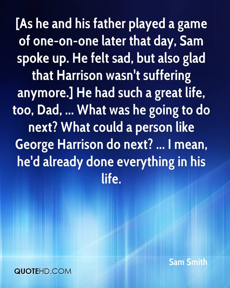 [As he and his father played a game of one-on-one later that day, Sam spoke up. He felt sad, but also glad that Harrison wasn't suffering anymore.] He had such a great life, too, Dad, ... What was he going to do next? What could a person like George Harrison do next? ... I mean, he'd already done everything in his life.