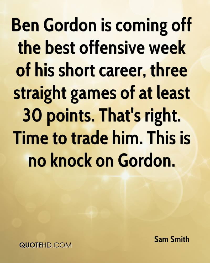 Ben Gordon is coming off the best offensive week of his short career, three straight games of at least 30 points. That's right. Time to trade him. This is no knock on Gordon.