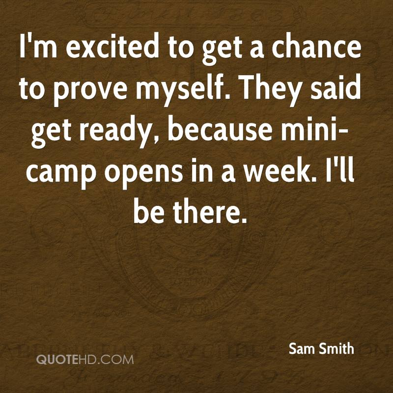 I'm excited to get a chance to prove myself. They said get ready, because mini-camp opens in a week. I'll be there.
