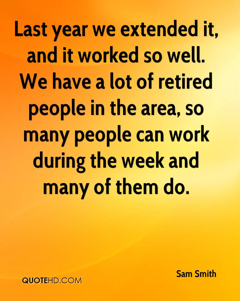 Last year we extended it, and it worked so well. We have a lot of retired people in the area, so many people can work during the week and many of them do.