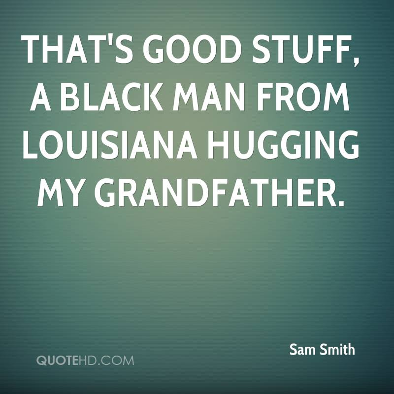That's good stuff, a black man from Louisiana hugging my grandfather.