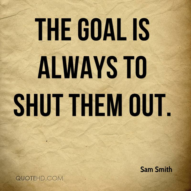 The goal is always to shut them out.