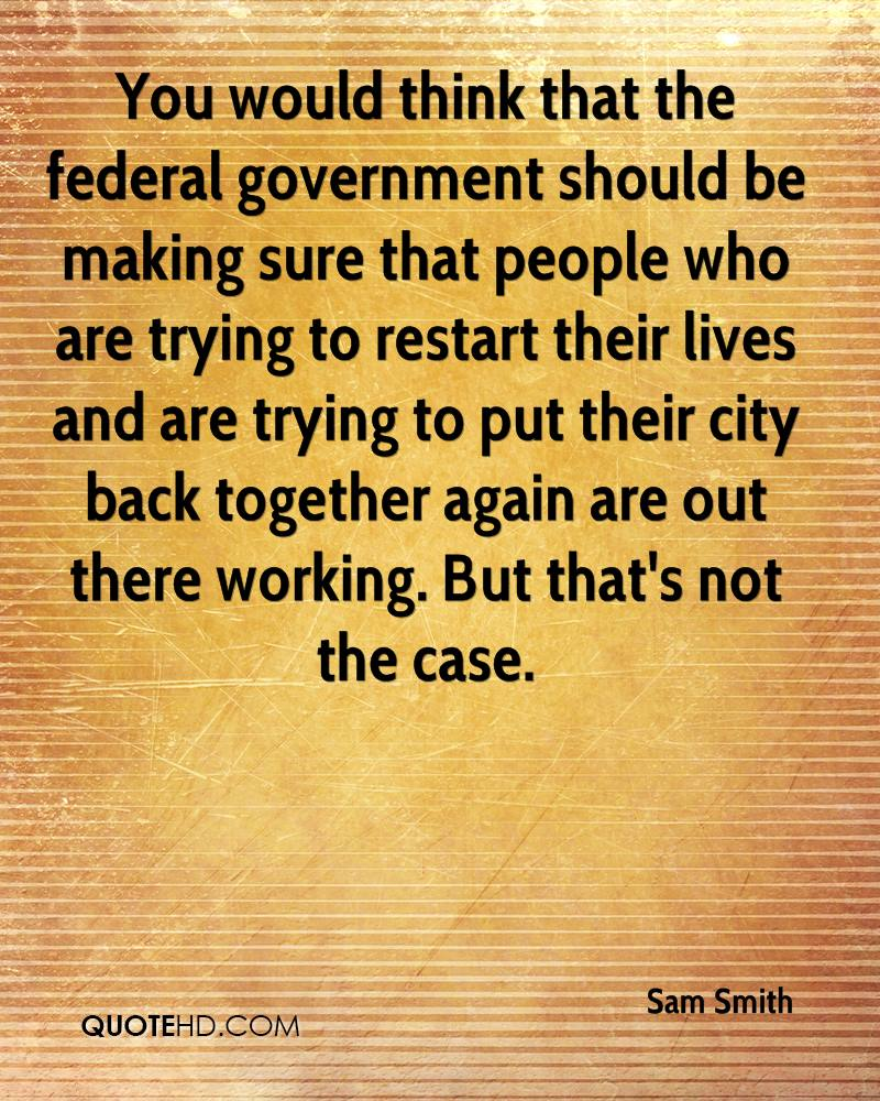 You would think that the federal government should be making sure that people who are trying to restart their lives and are trying to put their city back together again are out there working. But that's not the case.