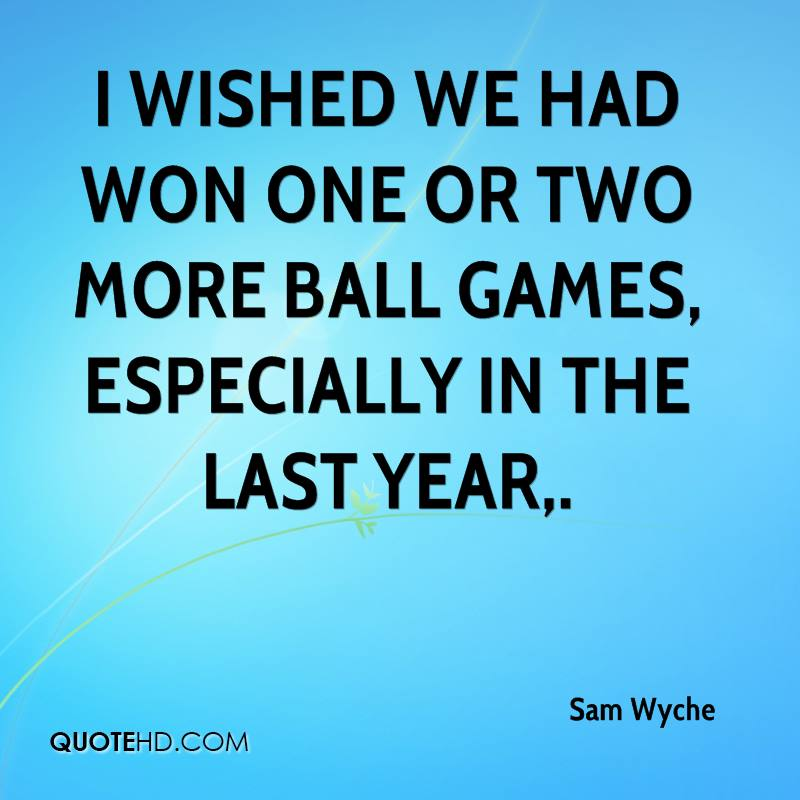 I wished we had won one or two more ball games, especially in the last year.