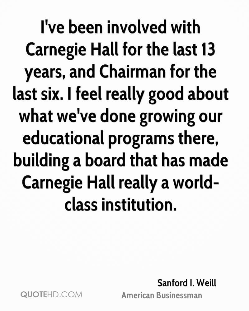 I've been involved with Carnegie Hall for the last 13 years, and Chairman for the last six. I feel really good about what we've done growing our educational programs there, building a board that has made Carnegie Hall really a world-class institution.