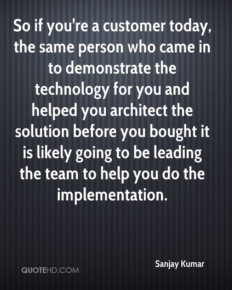 So if you're a customer today, the same person who came in to demonstrate the technology for you and helped you architect the solution before you bought it is likely going to be leading the team to help you do the implementation.