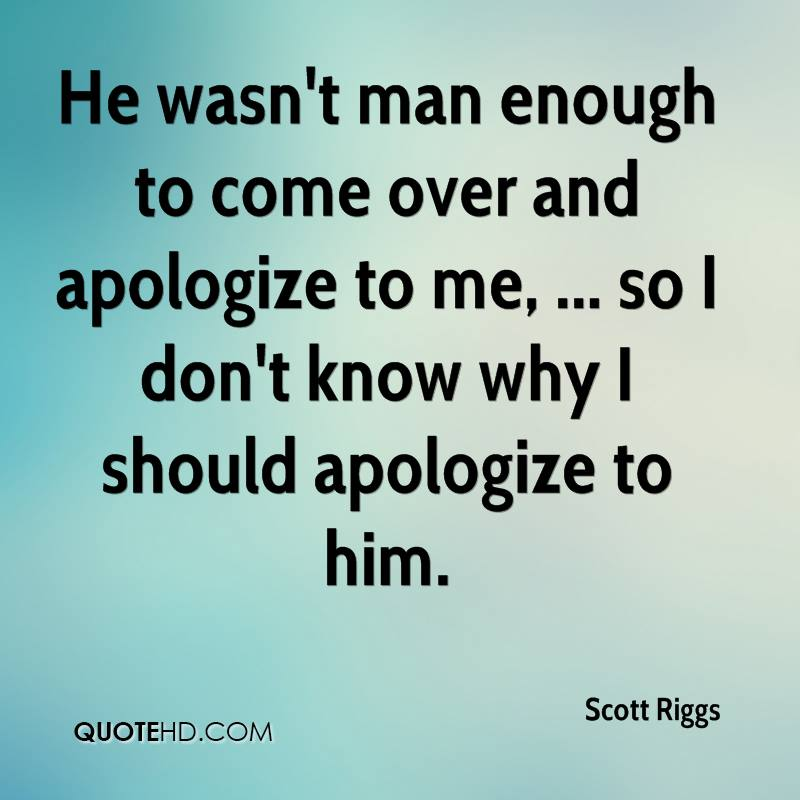 He wasn't man enough to come over and apologize to me, ... so I don't know why I should apologize to him.