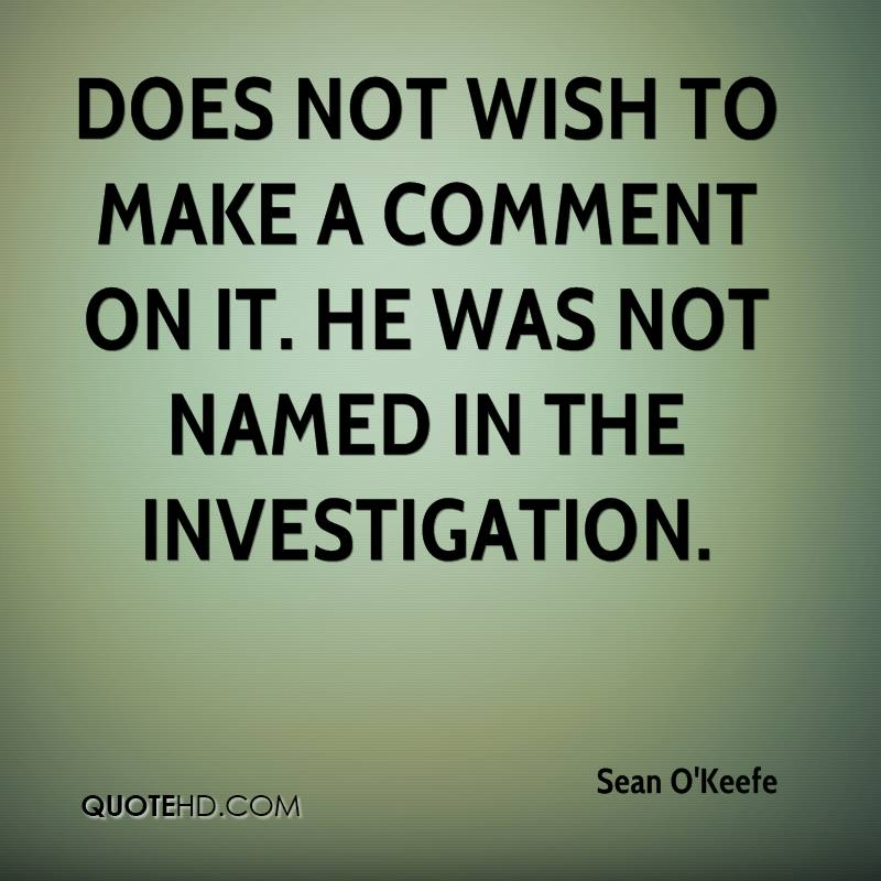 does not wish to make a comment on it. He was not named in the investigation.