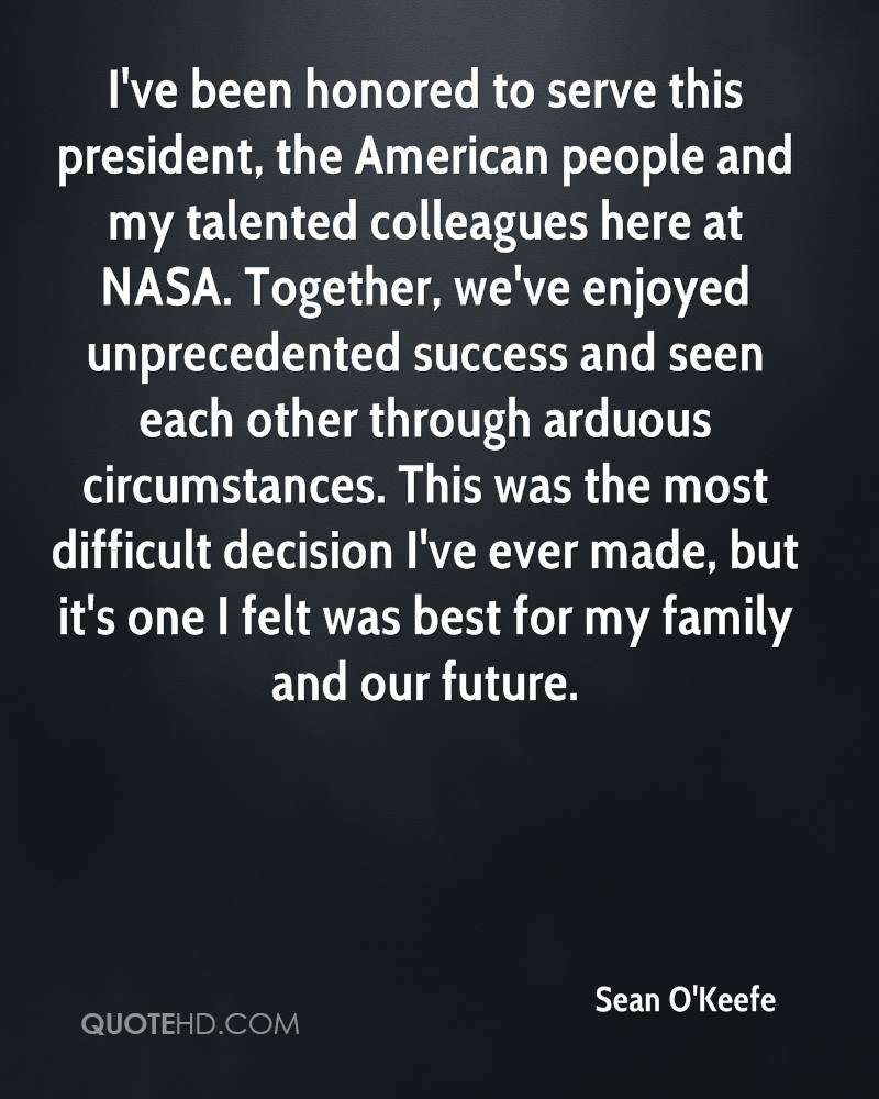 I've been honored to serve this president, the American people and my talented colleagues here at NASA. Together, we've enjoyed unprecedented success and seen each other through arduous circumstances. This was the most difficult decision I've ever made, but it's one I felt was best for my family and our future.