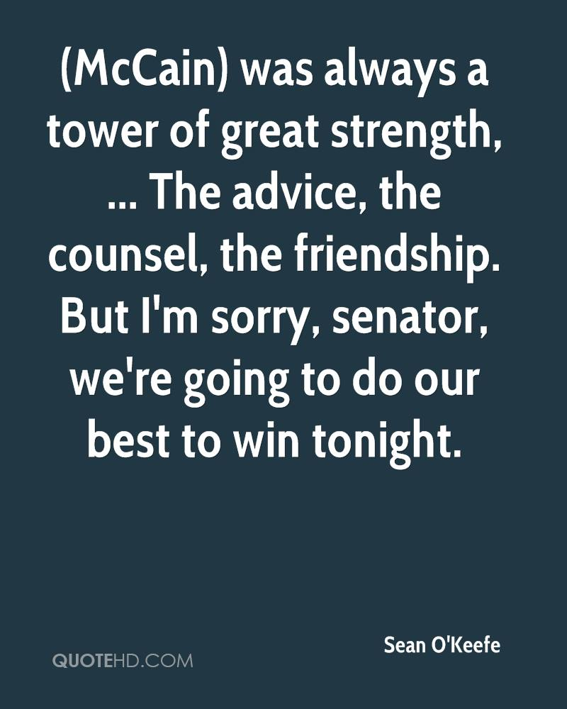 (McCain) was always a tower of great strength, ... The advice, the counsel, the friendship. But I'm sorry, senator, we're going to do our best to win tonight.