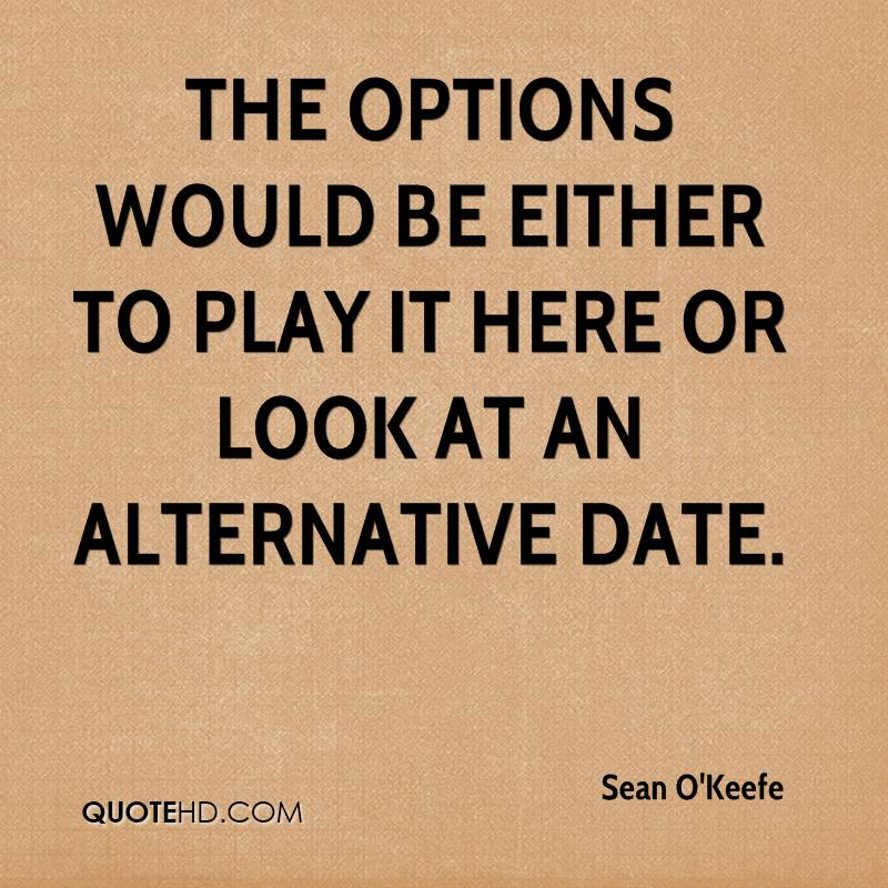 The options would be either to play it here or look at an alternative date.