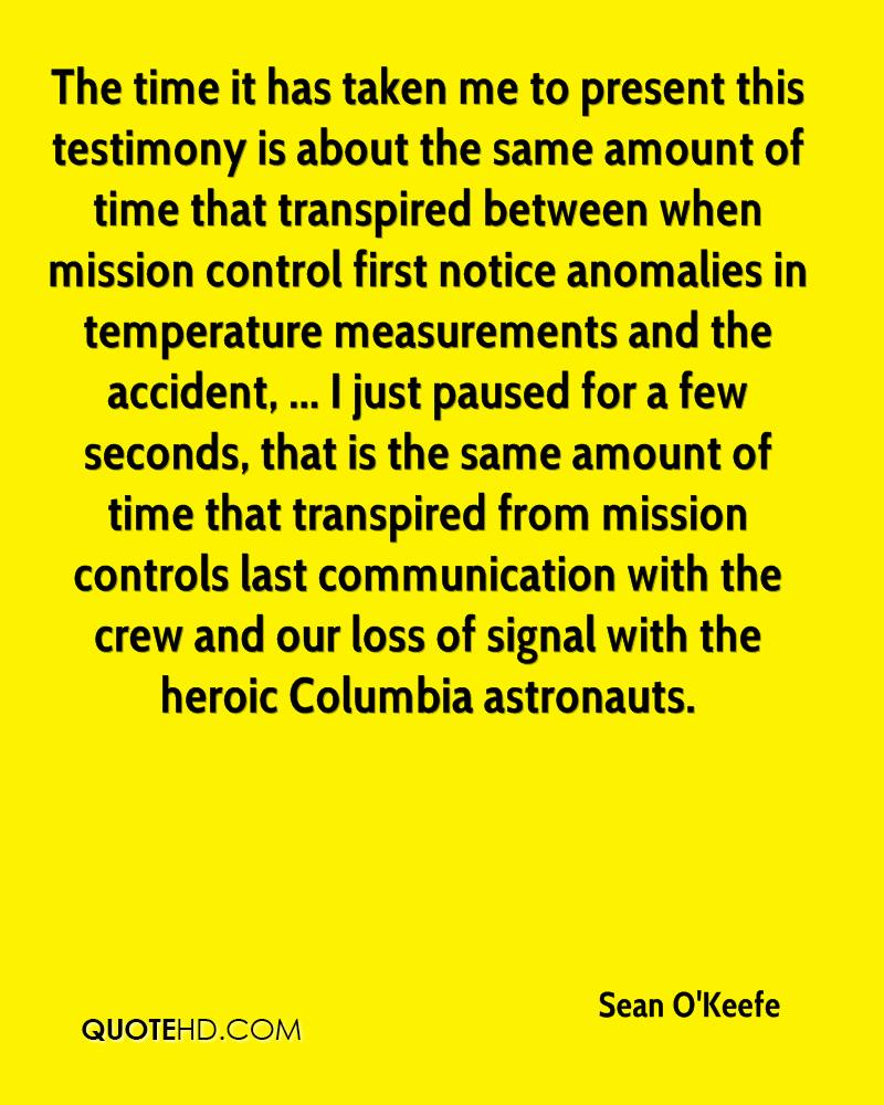 The time it has taken me to present this testimony is about the same amount of time that transpired between when mission control first notice anomalies in temperature measurements and the accident, ... I just paused for a few seconds, that is the same amount of time that transpired from mission controls last communication with the crew and our loss of signal with the heroic Columbia astronauts.