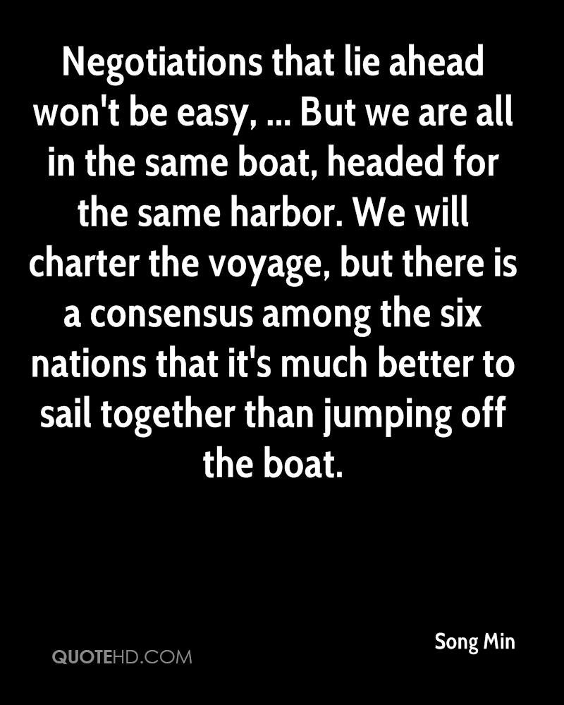Negotiations that lie ahead won't be easy, ... But we are all in the same boat, headed for the same harbor. We will charter the voyage, but there is a consensus among the six nations that it's much better to sail together than jumping off the boat.
